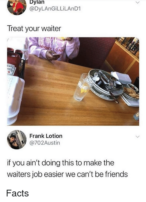 Facts, Friends, and Memes: Dylan  @DyLAnGiLLiLAnD1  Treat your waiter  Frank Lotion  @702Austin  if you ain't doing this to make the  waiters job easier we can't be friends Facts