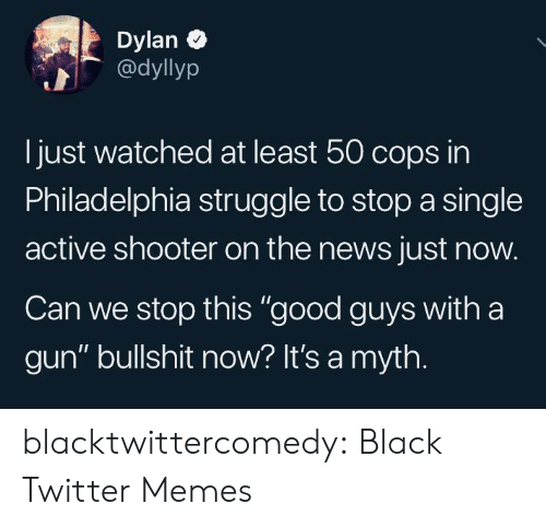 "shooter: Dylan  @dyllyp  Ijust watched at least 50 cops in  Philadelphia struggle to stop a single  active shooter on the news just now.  Can we stop this ""good guys with a  gun"" bullshit now? It's a myth. blacktwittercomedy:  Black Twitter Memes"