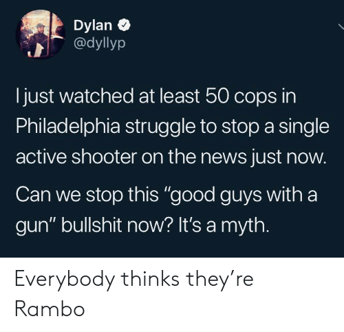 "News, Rambo, and Struggle: Dylan  @dyllyp  just watched at least 50 cops in  Philadelphia struggle to stop a single  active shooter on the news just now.  Can we stop this ""good guys with a  gun"" bullshit now? It's a myth. Everybody thinks they're Rambo"