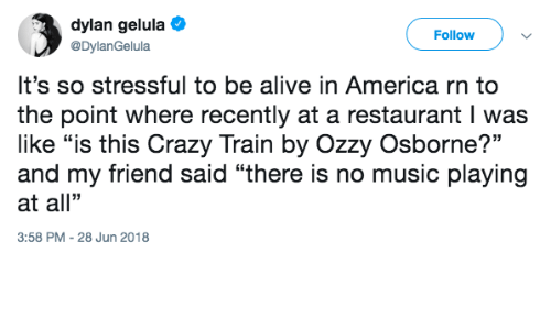 """ozzy: dylan gelula  @DylanGelula  Follow  It's so stressful to be alive in America rn to  the point where recently at a restaurant I was  like """"is this Crazy Train by Ozzy Osborne?""""  and my friend said """"there is no music playing  at all""""  3:58 PM -28 Jun 2018"""