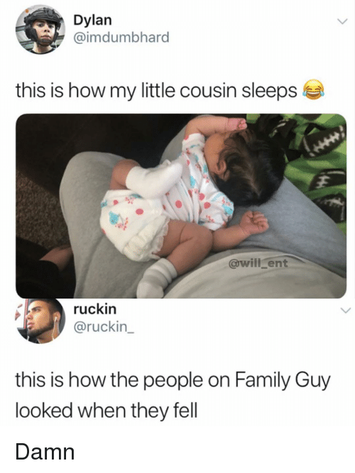Family Guy: Dylan  @imdumbhard  this is how my little cousin sleeps  @will ent  ruckin  @ruckin  this is how the people on Family Guy  looked when they fell Damn