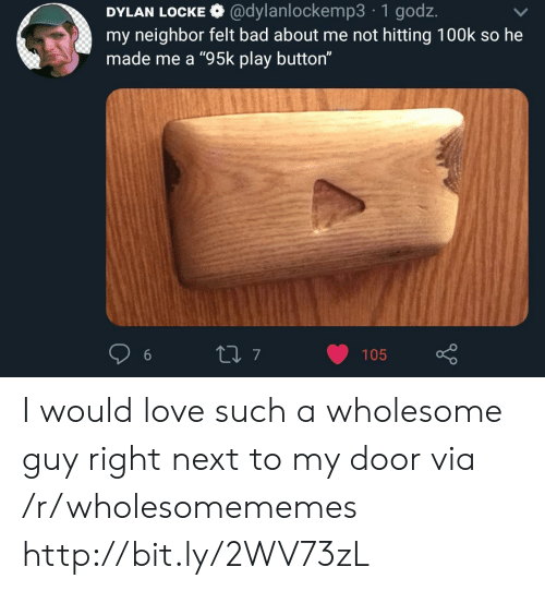 """locke: DYLAN LOCKE @dylanlockemp3 1 godz.  my neighbor felt bad about me not hitting 100k so he  made me a """"95k play button""""  t7  105 I would love such a wholesome guy right next to my door via /r/wholesomememes http://bit.ly/2WV73zL"""