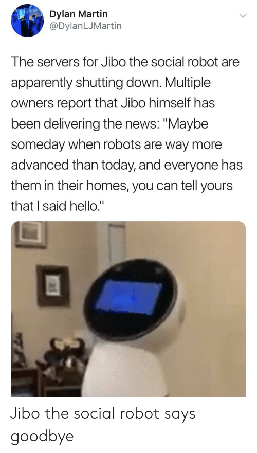 "Apparently, Hello, and Martin: Dylan Martin  @DylanLJMartin  The servers for Jibo the social robot are  apparently shutting down. Multiple  owners report that Jibo himself has  been delivering the news: ""Maybe  someday when robots are way more  advanced than today, and everyone has  them in their homes, you can tell yours  that I said hello."" Jibo the social robot says goodbye"