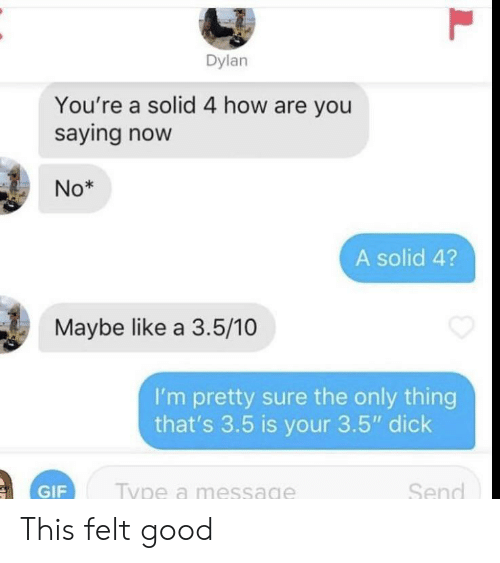 "A 3: Dylan  You're a solid 4 how are you  saying now  No*  A solid 4?  Maybe like a 3.5/10  I'm pretty sure the only thing  that's 3.5 is your 3.5"" dick  Send  Type a message  GIF  L This felt good"