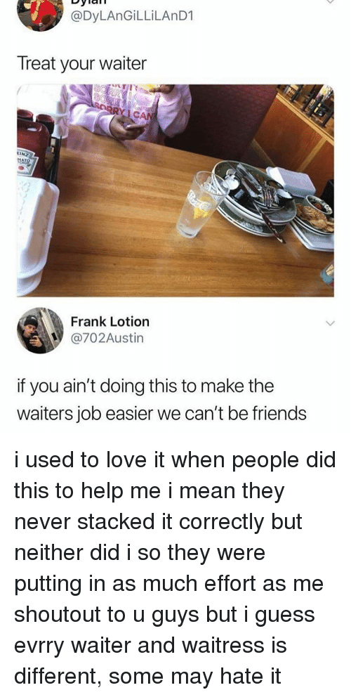 Friends, Love, and Memes: @DyLAnGİLLİLAnD1  Treat your waiter  C.  EIN  Frank Lotion  @702Austin  if you ain't doing this to make the  waiters job easier we can't be friends i used to love it when people did this to help me i mean they never stacked it correctly but neither did i so they were putting in as much effort as me shoutout to u guys but i guess evrry waiter and waitress is different, some may hate it