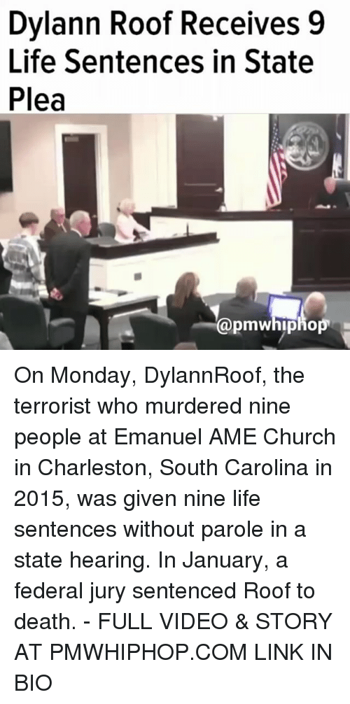 Church, Life, and Memes: Dylann Roof Receives 9  Life Sentences in State  Plea  pmWhipho On Monday, DylannRoof, the terrorist who murdered nine people at Emanuel AME Church in Charleston, South Carolina in 2015, was given nine life sentences without parole in a state hearing. In January, a federal jury sentenced Roof to death. - FULL VIDEO & STORY AT PMWHIPHOP.COM LINK IN BIO