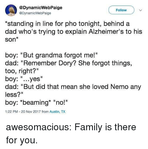 "Dad, Family, and Grandma: @DynamicWebPaige  @DynamicWebPaige  Follow  *standing in line for pho tonight, behind a  dad who's trying to explain Alzheimer's to his  Son*  boy: ""But grandma forgot me!""  dad: ""Remember Dory? She forgot things,  too, right?""  boy: ""...yes""  dad: ""But did that mean she loved Nemo any  less?""  boy: *beaming* ""no!  1:22 PM-20 Nov 2017 from Austin, TX awesomacious:  Family is there for you."