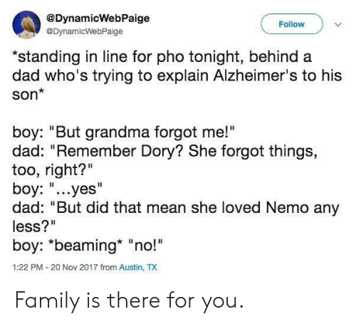 "Dad, Family, and Grandma: @DynamicWebPaige  Follow  @DynamicWebPaige  ""standing in line for pho tonight, behind a  dad who's trying to explain Alzheimer's to his  son*  boy: ""But grandma forgot me!""  dad: ""Remember Dory? She forgot things,  too, right?""  boy: ""...yes""  dad: ""But did that mean she loved Nemo any  less?""  boy: *beaming* ""no!  1:22 PM-20 Nov 2017 from Austin, TX Family is there for you."
