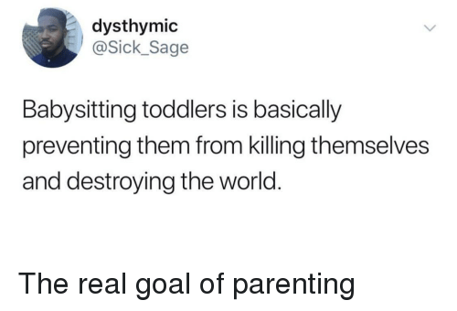 ick: dysthymic  ick_Sage  Babysitting toddlers is basically  preventing them from killing themselves  and destroying the world. The real goal of parenting