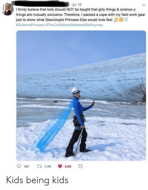 girly: dz Jul 16  I firmly believe that kids should NOT be taught that girly things & science-y  things are mutually exclusive. Therefore, I packed a cape with my field work gear  just to show what Glaciologist Princess Elsa would look like!  #SciencePrincess #TheColdNeverBotheredMeAnyway  157  t 1.7K  9.8K Kids being kids