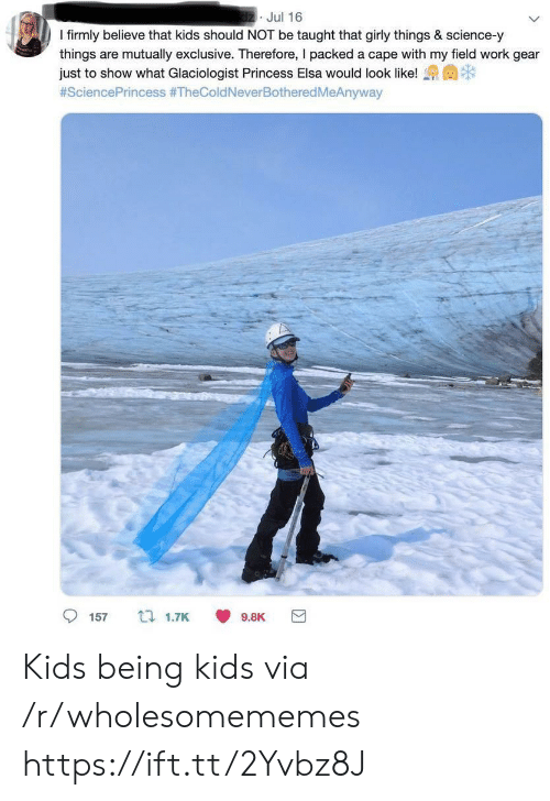 girly: dzJul 16  I firmly believe that kids should NOT be taught that girly things & science-y  things are mutually exclusive. Therefore, I packed a cape with my field work gear  just to show what Glaciologist Princess Elsa would look like!  #SciencePrincess #TheColdNeverBothered MeAnyway  157  t 1.7K  9.8K Kids being kids via /r/wholesomememes https://ift.tt/2Yvbz8J