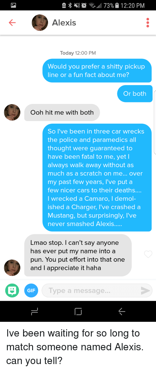 Cars, Gif, and Lmao: e  11 73%|i 12:20 PM  Alexis  Today 12:00 PM  Would you prefer a shitty pickup  line or a fun fact about me?  Or both  Ooh hit me with both  So I've been in three car wrecks  the police and paramedics all  thought were guaranteed to  have been fatal to me, yet l  always walk away without as  much as a scratch on me... over  my past few years, I've put a  few nicer cars to their deaths....  I wrecked a Camaro, I demol-  ished a Charger, I've crashe  Mustang, but surprisingly, I've  never smashed Alexis.  d a  Lmao stop. I can't say anyone  has ever put my name into a  pun. You put effort into that one  and I appreciate it haha  GIF  Type a message... Ive been waiting for so long to match someone named Alexis. can you tell?