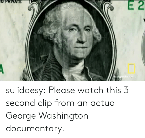 George Washington: E 2  PRIVATE sulidaesy: Please watch this 3 second clip from an actual George Washington documentary.