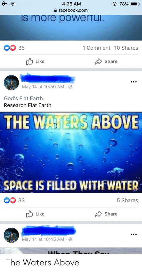 Facebook, Earth, and facebook.com: e 78%  4:25 AM  facebook.com  IS more powerTui.  1 Comment 10 Shares  38  Like  Share  May 14 at 10:50 AM  God's Flat Earth  Research Flat Earth  THE WATERS ABOVE  SPACE IS FILLED WITH WATER  5 Shares  33  Like  Share  May 14 at 10:45 AM The Waters Above