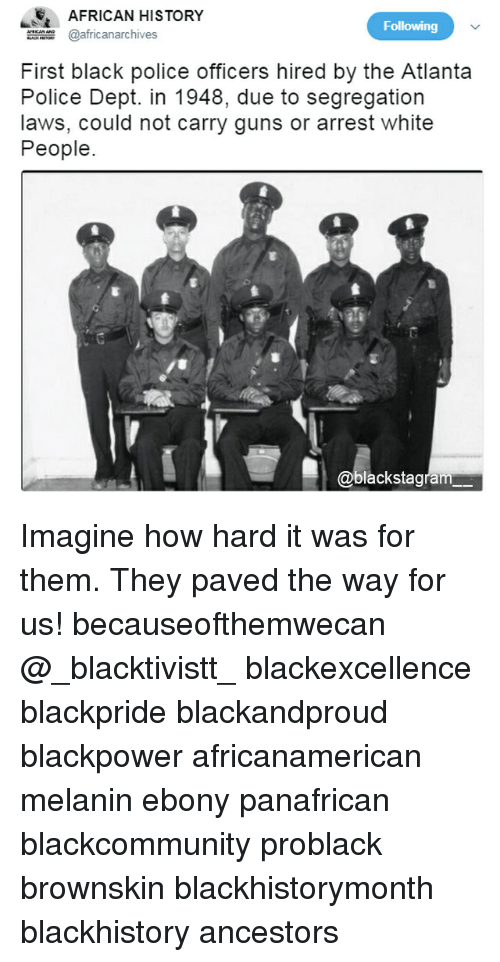blackhistory: E AFRICAN HISTORY  africanarchives  Following  First black police officers hired by the Atlanta  Police Dept. in 1948, due to segregation  laws, could not carry guns or arrest white  People  @blackstagram Imagine how hard it was for them. They paved the way for us! becauseofthemwecan @_blacktivistt_ blackexcellence blackpride blackandproud blackpower africanamerican melanin ebony panafrican blackcommunity problack brownskin blackhistorymonth blackhistory ancestors