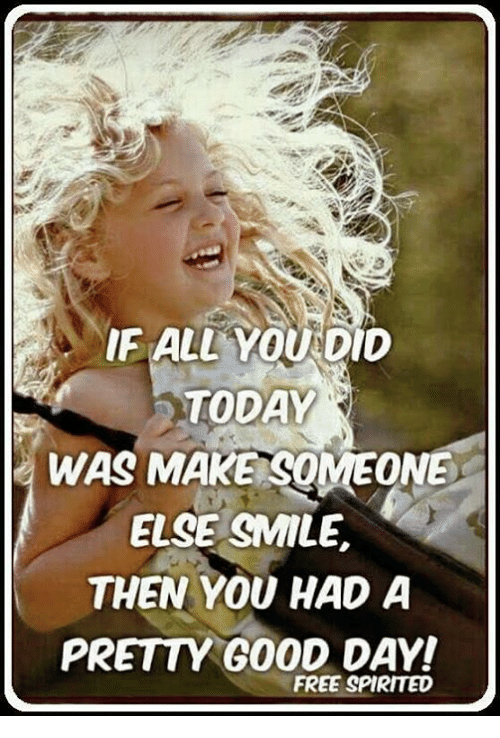 Memes, Free, and Good: E ALL YOU DID  TODAY  WAS MAKE SOMEONE  ELSE SMILE,  THEN YOU HAD A  PRETTY GOOD DAY!  FREE SPIRITED