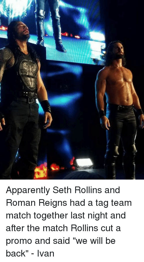 "Memes, Roman Reigns, and Seth Rollins: E Apparently Seth Rollins and Roman Reigns had a tag team match together last night and after the match Rollins cut a promo and said ""we will be back""  - Ivan"