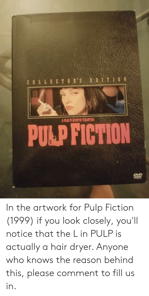 Pulp Fiction, Hair, and Video: E  BIITION  COLLECTORS  A FILM BY QUEN TEN TARANTINO  PULP FICTION  DVD  VIDEO In the artwork for Pulp Fiction (1999) if you look closely, you'll notice that the L in PULP is actually a hair dryer. Anyone who knows the reason behind this, please comment to fill us in.