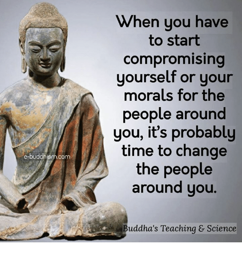 Memes, Science, and Time: e-buddh  com  When you have  to start  compromising  yourself or your  morals for the  people around  you, it's probably  time to change  the people  around you.  Buddha's Teaching & Science