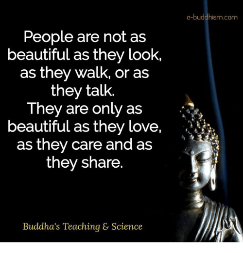 Beautiful, Love, and Memes: e-buddhism com  People are not as  beautiful as they look,  as they walk, or as  they talk.  They are only as  beautiful as they love,  .it  as they care and as  they share  Buddha's Teaching & Science