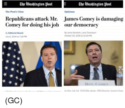 Opinionating: E Che Washington Post Che Washington post  Opinions  The Post's View  Republicans attack Mr. James Comey is damaging  Comey for doing his job our democracy  By Editorial Board  By Jamie Gorelick, Larry Thompson  October 29, 2016 at 11:29 PM  July 6, 2016 at 7:29 PM  In this july 1A 2016 file photo EAI Director lames Com (GC)