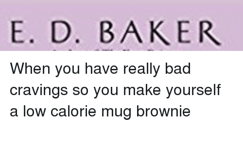 Cravings: E. D. BAKER <p>When you have really bad cravings so you make yourself a low calorie mug brownie<br/><br/></p>