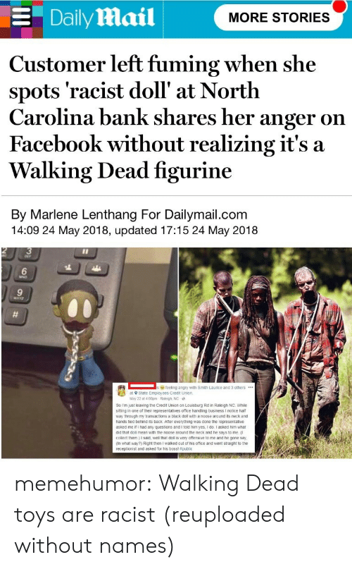 Facebook, Tumblr, and Bank: E Daily Mail  MORE STORIES  Customer left fuming when she  spots 'racist doll' at North  Carolina bank shares her anger on  Facebook without realizing it's a  Walking Dead figurine  By Marlene Lenthang For Dailymail.com  14:09 24 May 2018, updated 17:15 24 May 2018  3  6  9  feeling angry with Smith Laurice and 3 others.  at 9 State Employees Credit Union  May 22 at 4.00pm Raleigh, NC  So Im just leaving the Credit Union on Louisburg Rd in Raleigh NC. While  siting in one of their representatives office handling business I notice half  way through my transactions a black doll with a noose around its neck and  hands tied behind its back Ater everything was done the representative  asked me if I had any questions and I told him yes, I do I asked him what  did that doll mean with the noose around the neck and he says to me,  collect them.) I said, well that doll is very ofensive to me and he gone say  (In what way?) Right then I walked out of his office and went straight to the  receptionist and asked for his boss! memehumor:  Walking Dead toys are racist (reuploaded without names)