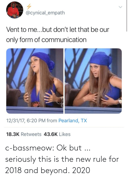 deliver: e Deliver  3-22  wflake  @cynical_empath  Vent to me...but don't let that be our  only form of communication  12/31/17, 6:20 PM from Pearland, TX  18.3K Retweets 43.6K Likes c-bassmeow:  Ok but … seriously this is the new rule for 2018 and beyond.   2020