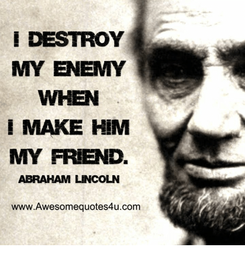 Abraham Lincoln, Memes, and Abraham: E DESTROY  MY ENEMY  WHEN  I MAKE HIM  V  MY FRIEND.  ABRAHAM LINCOLN  www.Awesomequotes4u.com