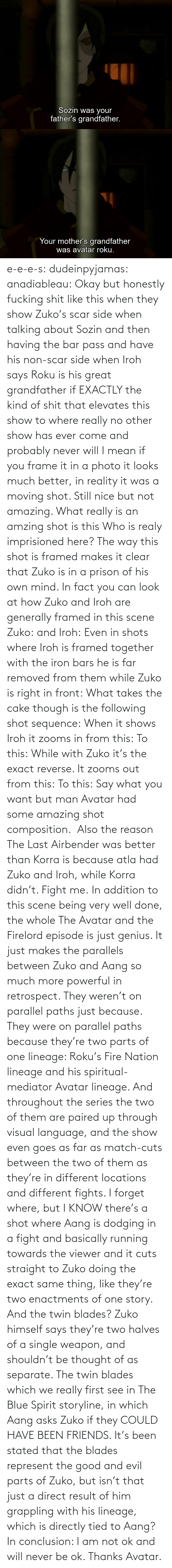 Nice: e-e-e-s: dudeinpyjamas:   anadiableau: Okay but honestly fucking shit like this when they show Zuko's scar side when talking about Sozin and then having the bar pass and have his non-scar side when Iroh says Roku is his great grandfather if EXACTLY the kind of shit that elevates this show to where really no other show has ever come and probably never will I mean if you frame it in a photo it looks much better, in reality it was a moving shot. Still nice but not amazing. What really is an amzing shot is this Who is realy imprisioned here? The way this shot is framed makes it clear that Zuko is in a prison of his own mind. In fact you can look at how Zuko and Iroh are generally framed in this scene Zuko: and Iroh: Even in shots where Iroh is framed together with the iron bars he is far removed from them while Zuko is right in front:  What takes the cake though is the following shot sequence: When it shows Iroh it zooms in from this: To this: While with Zuko it's the exact reverse. It zooms out from this: To this: Say what you want but man Avatar had some amazing shot composition.   Also the reason The Last Airbender was better than Korra is because atla had Zuko and Iroh, while Korra didn't. Fight me.    In addition to this scene being very well done, the whole The Avatar and the Firelord episode is just genius.  It just makes the parallels between Zuko and Aang so much more powerful in retrospect.  They weren't on parallel paths just because.  They were on parallel paths because they're two parts of one lineage: Roku's Fire Nation lineage and his spiritual-mediator Avatar lineage.  And throughout the series the two of them are paired up through visual language, and the show even goes as far as match-cuts between the two of them as they're in different locations and different fights.  I forget where, but I KNOW there's a shot where Aang is dodging in a fight and basically running towards the viewer and it cuts straight to Zuko doing the exact same thing, like they're two enactments of one story.   And the twin blades?  Zuko himself says they're two halves of a single weapon, and shouldn't be thought of as separate.  The twin blades which we really first see in The Blue Spirit storyline, in which Aang asks Zuko if they COULD HAVE BEEN FRIENDS.  It's been stated that the blades represent the good and evil parts of Zuko, but isn't that just a direct result of him grappling with his lineage, which is directly tied to Aang? In conclusion: I am not ok and will never be ok.  Thanks Avatar.