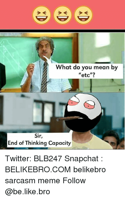 "Be Like, Meme, and Memes: e ee  What do you mean by  etc""?  Sir  End of inking Capacity Twitter: BLB247 Snapchat : BELIKEBRO.COM belikebro sarcasm meme Follow @be.like.bro"