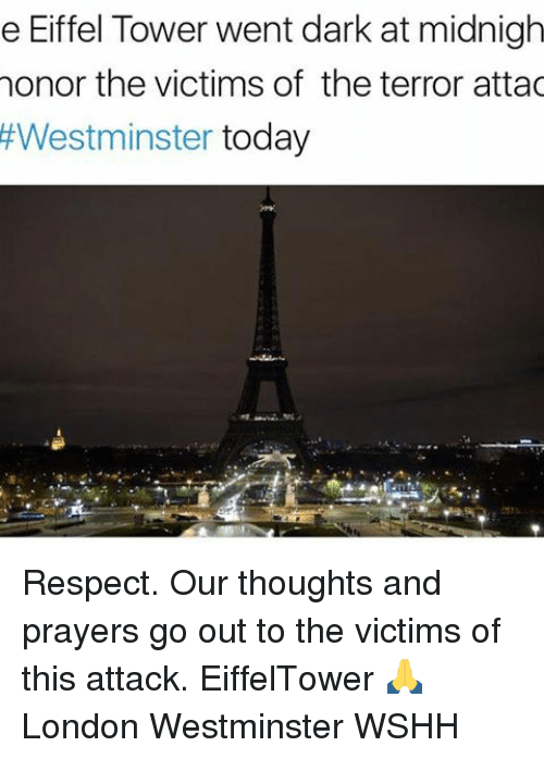 Eiffel Towered: e Eiffel Tower went dark at midnigh  honor the victims of the terror attac  Westminster  today Respect. Our thoughts and prayers go out to the victims of this attack. EiffelTower 🙏 London Westminster WSHH