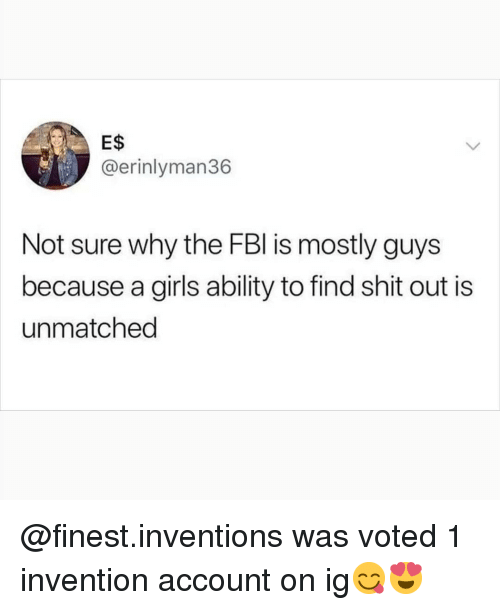 inventions: E$  @erinlyman36  Not sure why the FBl is mostly guys  because a girls ability to find shit out is  unmatched @finest.inventions was voted 1 invention account on ig😋😍
