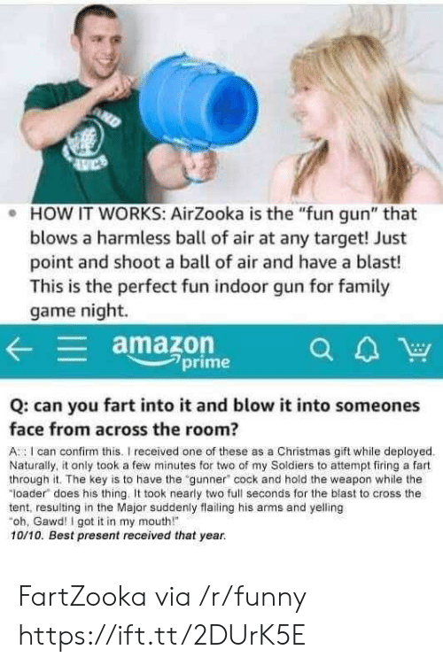 "Gawd: e HOW IT WORKS: AirZooka is the ""fun gun"" that  blows a harmless ball of air at any target! Just  point and shoot a ball of air and have a blast!  This is the perfect fun indoor gun for family  game night.  amazon  CA  a4W  2prime  Q: can you fart into it and blow it into someones  face from across the room?  A I can confirm this. received one of these as a Christmas gift while deployed  Naturally, it only took a few minutes for two of my Soldiers to attempt firing a fart  through it. The key is to have the gunner"" cock and hold the weapon while the  loader does his thing. It took nearly two full seconds for the blast to cross the  tent, resulting in the Major suddenly flailing his arms and yelling  oh, Gawd I got it in my mouth""  10/10. Best present received that year. FartZooka via /r/funny https://ift.tt/2DUrK5E"