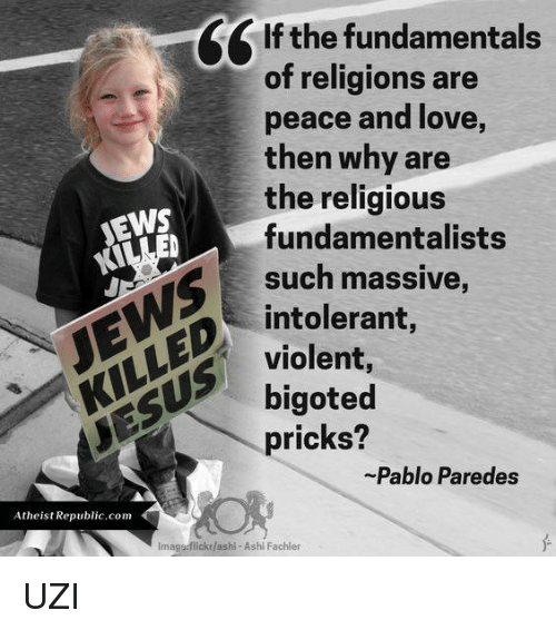 Memes, Violent, and Religion: e If the fundamentals  of religions are  peace and love,  then why are  the religious  NEWS  fundamentalists  such massive  KILLED intolerant,  violent,  bigoted  pricks?  Pablo Paredes  Atheist Republic com  lmaggsflickr/ashi-Ashi Fachler UZI