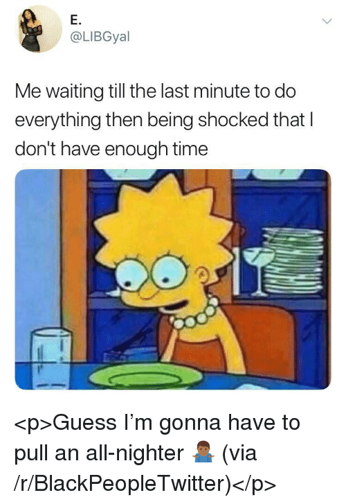 Blackpeopletwitter, Guess, and Time: E.  @LIBGyal  Me waiting till the last minute to do  everything then being shocked that I  don't have enough time <p>Guess I'm gonna have to pull an all-nighter 🤷🏾♂️ (via /r/BlackPeopleTwitter)</p>