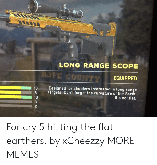 scope: * e  LONG RANGE SCOPE  HOPE COUNTTY  EQUIPPED  Designed for shooters interested in long range  10  targets. Don't forget the curvature of the Earth  It's not flat.  10  3  2 For cry 5 hitting the flat earthers. by xCheezzy MORE MEMES
