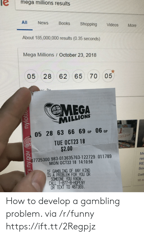 gambling: e mega millions results  All News Books Shopping Videos More  About 185,000,000 results (0.35 seconds)  Mega Millions / October 23, 2018  05 28 62 65 70 05  MEGA  MILLIONS  yo仪  05 28 63 6 0  TUE OCT23 18  $2.00  Me  res  RE  Sou  Daily  16 m  7725300 983-013635763-122729 011789  MON OCT22 18 14:10:56  IF GAMBLING OF ANY KIND  IS A PROBLEM FOR YOU OR  SOMEONE YOU KNOW,  CALL 1-877-8-HOPENY  OR TEXT TO 467369 How to develop a gambling problem. via /r/funny https://ift.tt/2Regpjz