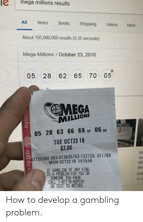gambling: e mega millions results  All News Books Shopping Videos More  About 185,000,000 results (0.35 seconds)  Mega Millions / October 23, 2018  05 28 62 65 70 05  MEGA  MILLIONS  yo仪  05 28 63 6 0  TUE OCT23 18  $2.00  Me  res  RE  Sou  Daily  16 m  7725300 983-013635763-122729 011789  MON OCT22 18 14:10:56  IF GAMBLING OF ANY KIND  IS A PROBLEM FOR YOU OR  SOMEONE YOU KNOW,  CALL 1-877-8-HOPENY  OR TEXT TO 467369 How to develop a gambling problem.