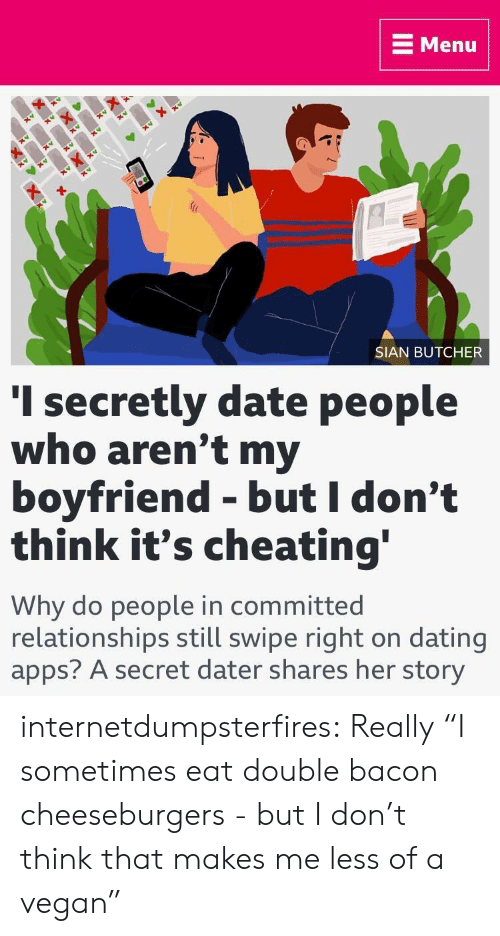 "Cheating, Dating, and Relationships: E Menu  SIAN BUTCHER  I secretly date people  who aren't my  boyfriend - but I don't  think it's cheating  Why do people in committed  relationships still swipe right on dating  apps? A secret dater shares her story internetdumpsterfires:  Really  ""I sometimes eat double bacon cheeseburgers - but I don't think that makes me less of a vegan"""