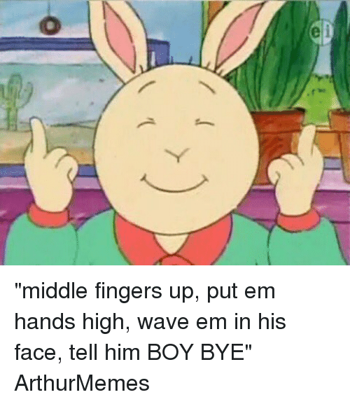 "Ups, Waves, and Xxx: e ""middle fingers up, put em hands high, wave em in his face, tell him BOY BYE"" ArthurMemes"
