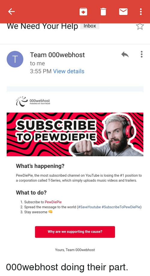 Music, Videos, and youtube.com: e Need Your Help Inbox  Team 000webhost  to me  3:55 PM View details  000webhost  POWERED BY HOSTINGER  SUBSCRIBE  TO PEWDIEPIE  PEWDIEPIE  What's happening?  PewDiePie, the most subscribed channel on YouTube is losing the #1 position to  a corporation called T-Series, which simply uploads music videos and trailers.  What to do?  1. Subscribe to PewDiePie  2 Spread the message to the world (#SaveYoutube #SubscribeToPewDiePie)  3. Stay awesome  Why are we supporting the cause?  Yours, Team 000webhost