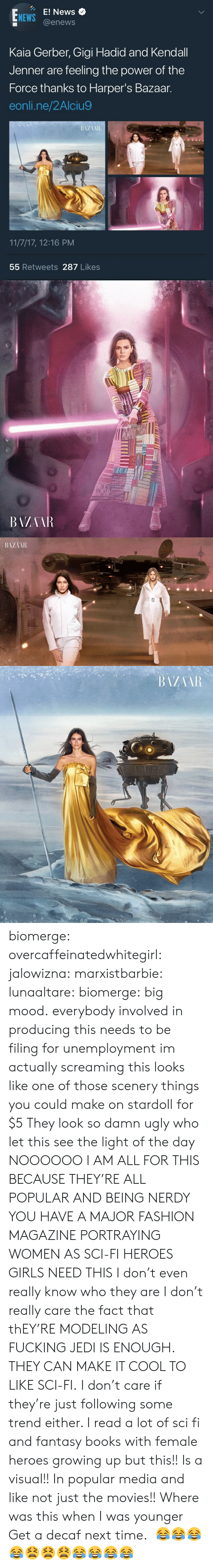 Kendall Jenner: E! News  @enews  NEWS  Kaia Gerber, Gigi Hadid and Kendall  Jenner are feeling the power of the  Force thanks to Harper's Bazaar.  eonli.ne/2Alciu9  11/7/17, 12:16 PM  55 Retweets 287 Likes   BAZAAR biomerge: overcaffeinatedwhitegirl:  jalowizna:   marxistbarbie:   lunaaltare:  biomerge:  big mood.  everybody involved in producing this needs to be filing for unemployment  im actually screaming this looks like one of those scenery things you could make on stardoll for $5   They look so damn ugly who let this see the light of the day   NOOOOOO I AM ALL FOR THIS BECAUSE THEY'RE ALL POPULAR AND BEING NERDY YOU HAVE A MAJOR FASHION MAGAZINE PORTRAYING WOMEN AS SCI-FI HEROES GIRLS NEED THIS I don't even really know who they are I don't really care the fact that thEY'RE MODELING AS FUCKING JEDI IS ENOUGH. THEY CAN MAKE IT COOL TO LIKE SCI-FI. I don't care if they're just following some trend either. I read a lot of sci fi and fantasy books with female heroes growing up but this!! Is a visual!! In popular media and like not just the movies!! Where was this when I was younger  Get a decaf next time.    😂😂😂😂😫😫😫😂😂😂😂