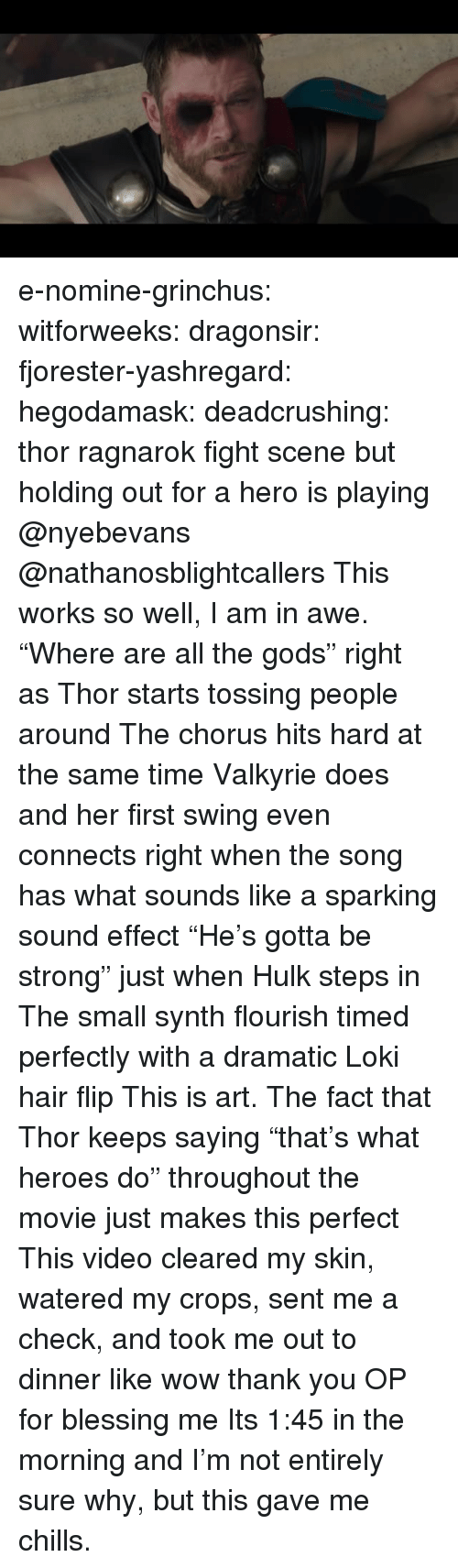 """Watered: e-nomine-grinchus: witforweeks:  dragonsir:  fjorester-yashregard:  hegodamask:  deadcrushing: thor ragnarok fight scene but holding out for a hero is playing @nyebevans @nathanosblightcallers  This works so well, I am in awe. """"Where are all the gods"""" right as Thor starts tossing people around The chorus hits hard at the same time Valkyrie does and her first swing even connects right when the song has what sounds like a sparking sound effect """"He's gotta be strong"""" just when Hulk steps in The small synth flourish timed perfectly with a dramatic Loki hair flip This is art.   The fact that Thor keeps saying """"that's what heroes do"""" throughout the movie just makes this perfect   This video cleared my skin, watered my crops, sent me a check, and took me out to dinner like wow thank you OP for blessing me   Its 1:45 in the morning and I'm not entirely sure why, but this gave me chills."""