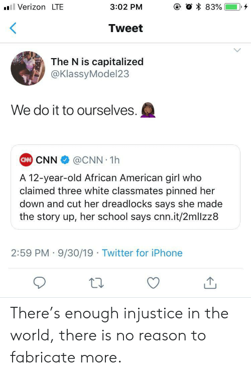 injustice: e O 83%  Verizon LTE  3:02 PM  Tweet  The N is capitalized  @KlassyModel23  We do it to ourselves.  CAN CNN  @CNN 1h  A 12-year-old African American girl who  claimed three white classmates pinned her  down and cut her dreadlocks says she made  the story up, her school says cnn.it/2mllzz8  2:59 PM 9/30/19 Twitter for iPhone There's enough injustice in the world, there is no reason to fabricate more.