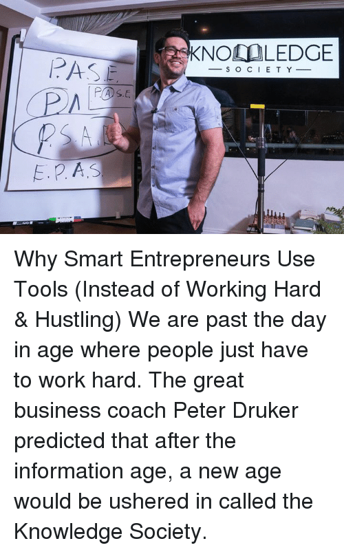Memes, Usher, and Entrepreneur: E. P A.S  KNOO LEDGE  S O C I E T Y Why Smart Entrepreneurs Use Tools (Instead of Working Hard & Hustling) We are past the day in age where people just have to work hard. The great business coach Peter Druker predicted that after the information age, a new age would be ushered in called the Knowledge Society.