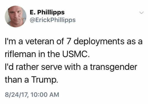 Transgender, Trump, and Usmc: E. Phillipps  @ErickPhillipps  I'm a veteran of 7 deployments as a  rifleman in the USMC  I'd rather serve with a transgender  than a Trump.  8/24/17, 10:00 AM