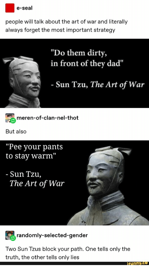 """Dad, Thot, and Dirty: e-seal  people will talk about the art of war and literally  always forget the most important strategy  """"Do them dirty,  in front of they dad""""  - Sun Tzu, The Art of War  meren-of-clan-nel-thot  But also  """"Pee your pants  to stay warm""""  - Sun Tzu,  The Art of War  randomly-selected-gender  Two Sun Tzus block your path. One tells only the  truth, the other tells only lies  ifunny.c"""