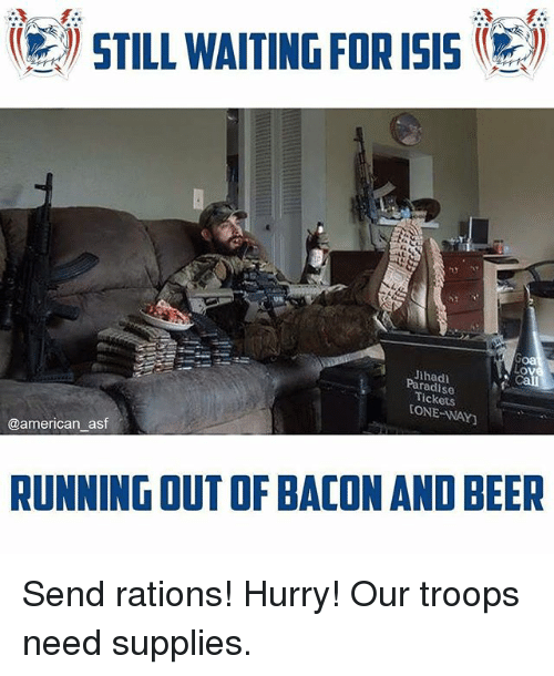 Beer, Isis, and Memes: (E 'STILL WAITING FOR ISIS  Jthad)  S0  Tickets  ONE WAY  @american asf  RUNNING OUT OF BACON AND BEER Send rations! Hurry! Our troops need supplies.