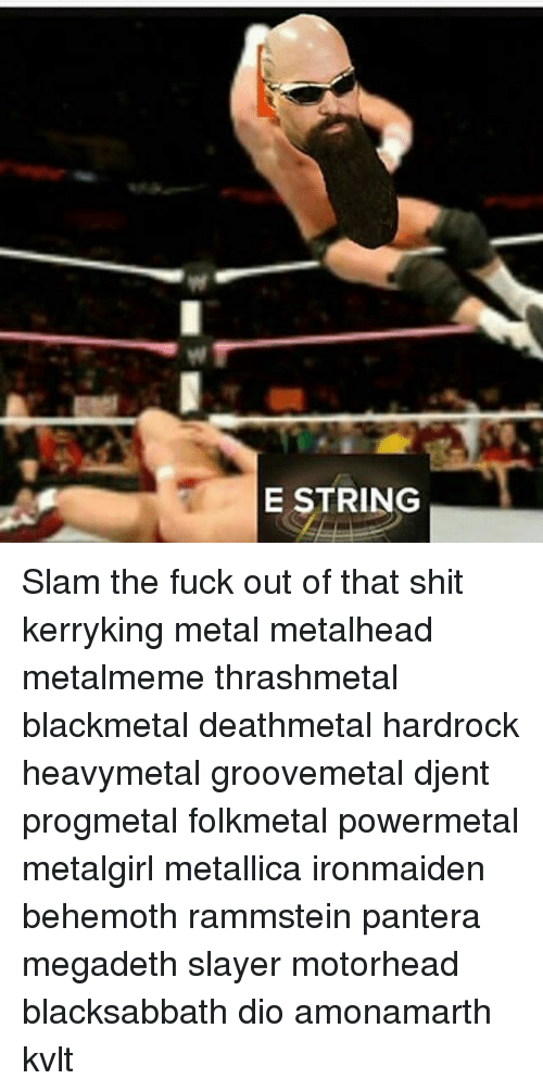 Megadeth, Memes, and Metallica: E STRING Slam the fuck out of that shit kerryking metal metalhead metalmeme thrashmetal blackmetal deathmetal hardrock heavymetal groovemetal djent progmetal folkmetal powermetal metalgirl metallica ironmaiden behemoth rammstein pantera megadeth slayer motorhead blacksabbath dio amonamarth kvlt